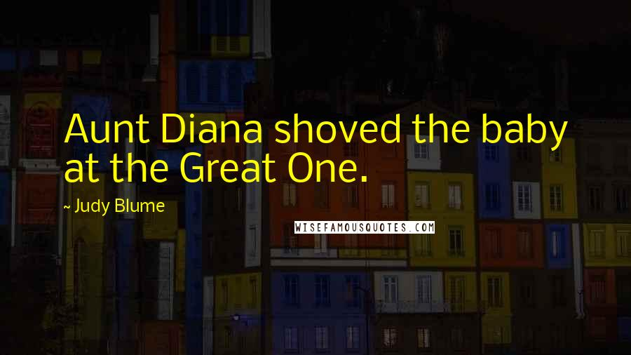 Judy Blume quotes: Aunt Diana shoved the baby at the Great One.
