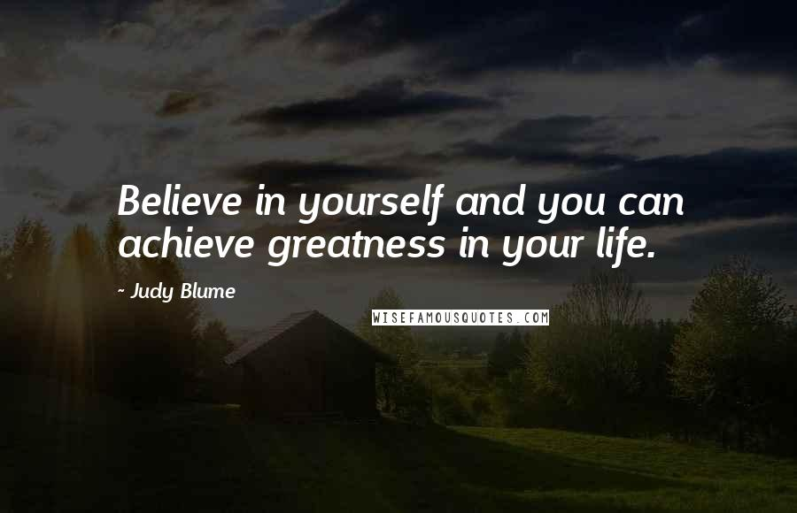 Judy Blume quotes: Believe in yourself and you can achieve greatness in your life.