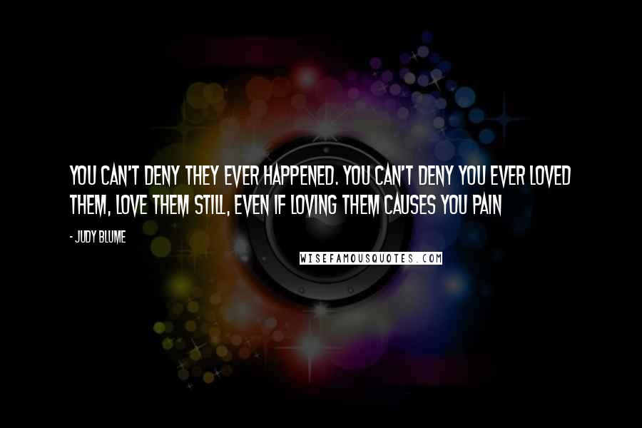 Judy Blume quotes: You can't deny they ever happened. You can't deny you ever loved them, love them still, even if loving them causes you pain