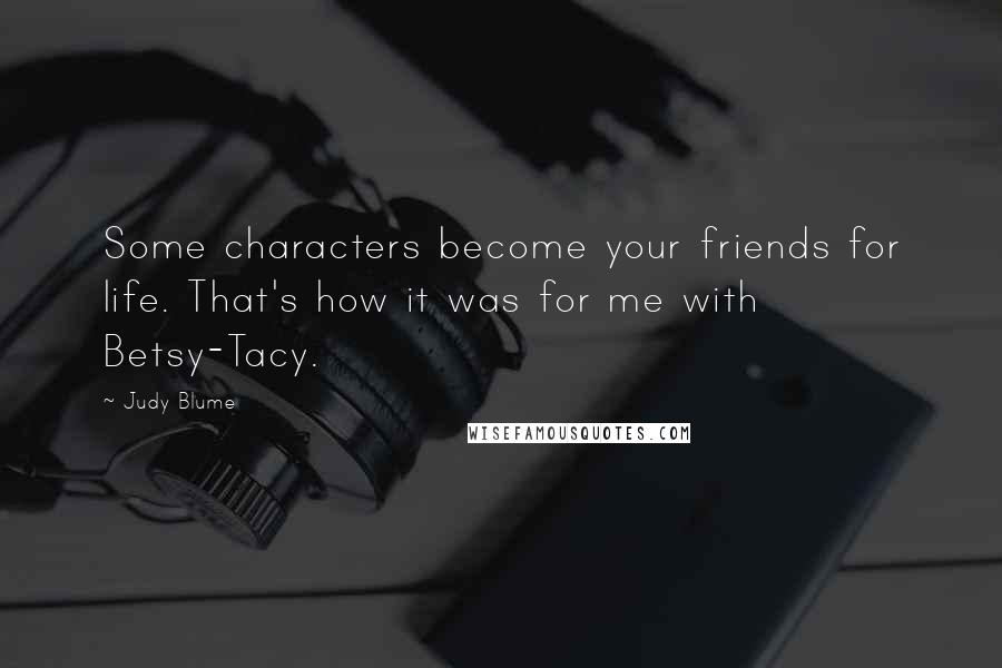 Judy Blume quotes: Some characters become your friends for life. That's how it was for me with Betsy-Tacy.