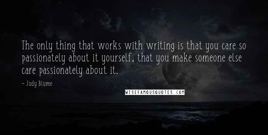 Judy Blume quotes: The only thing that works with writing is that you care so passionately about it yourself, that you make someone else care passionately about it.