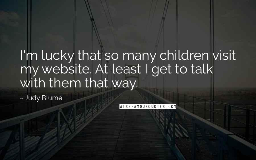 Judy Blume quotes: I'm lucky that so many children visit my website. At least I get to talk with them that way.