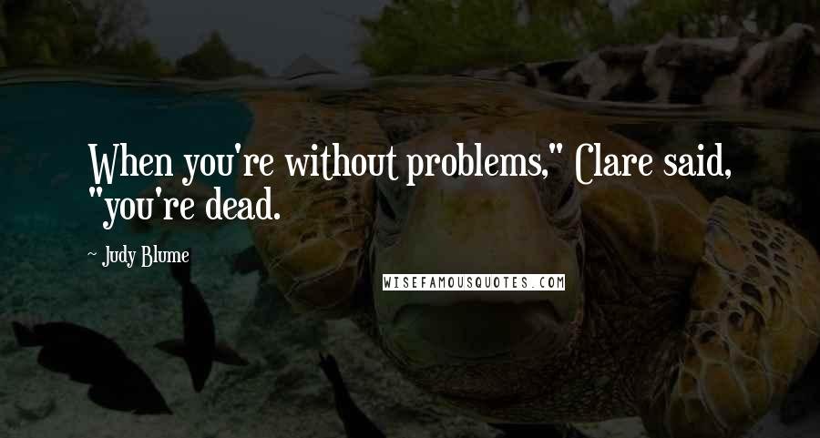 """Judy Blume quotes: When you're without problems,"""" Clare said, """"you're dead."""