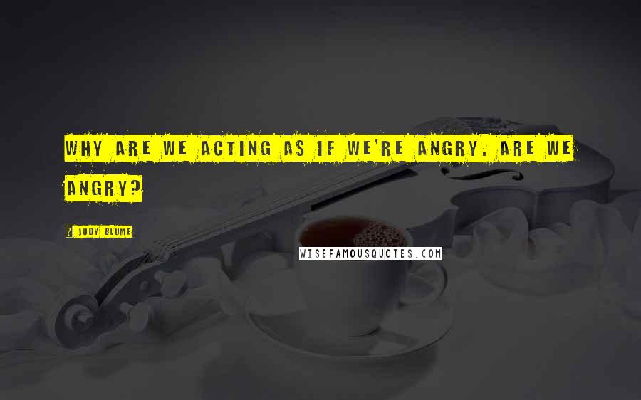 Judy Blume quotes: Why are we acting as if we're angry. Are we angry?