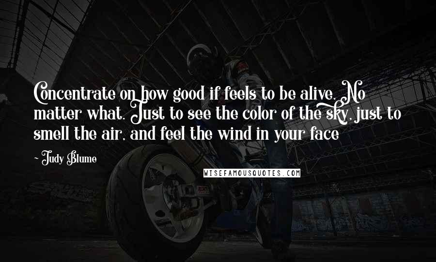 Judy Blume quotes: Concentrate on how good if feels to be alive. No matter what. Just to see the color of the sky, just to smell the air, and feel the wind in