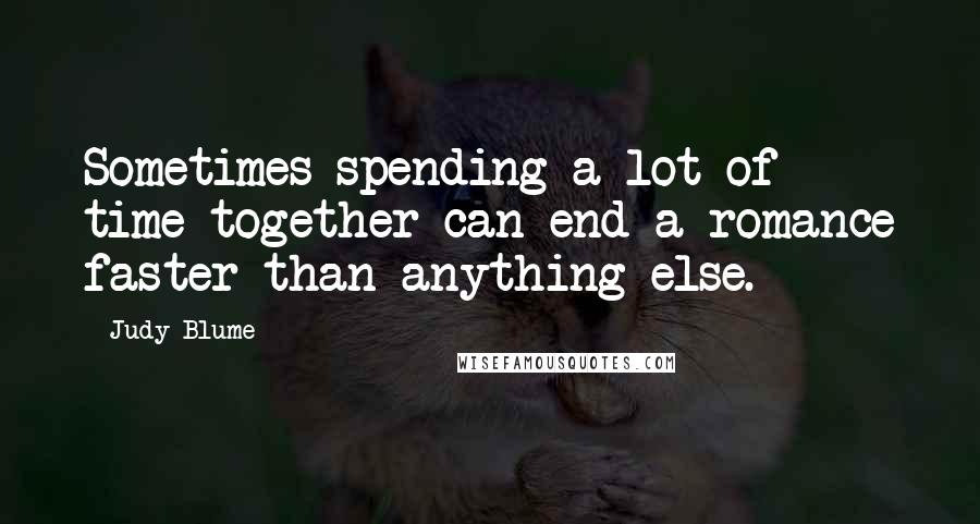 Judy Blume quotes: Sometimes spending a lot of time together can end a romance faster than anything else.