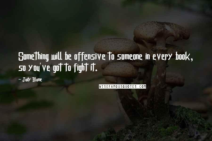 Judy Blume quotes: Something will be offensive to someone in every book, so you've got to fight it.
