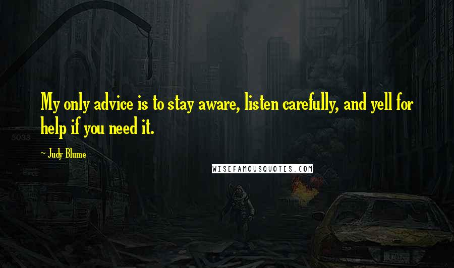 Judy Blume quotes: My only advice is to stay aware, listen carefully, and yell for help if you need it.