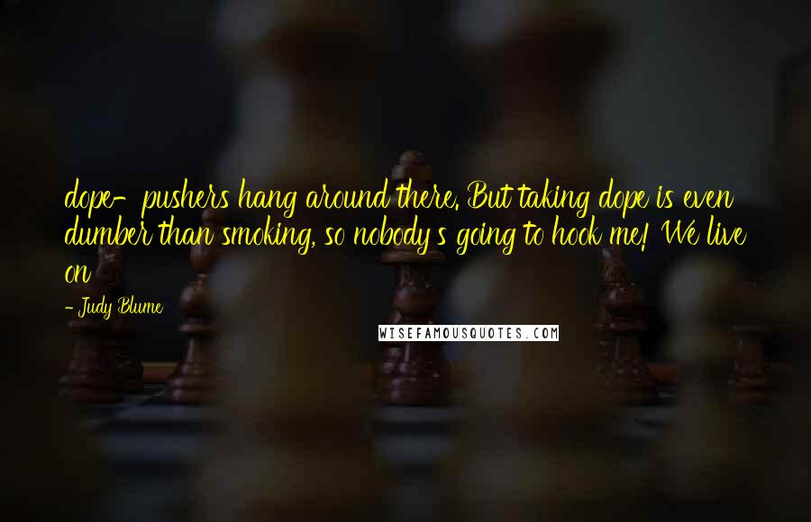 Judy Blume quotes: dope-pushers hang around there. But taking dope is even dumber than smoking, so nobody's going to hook me! We live on