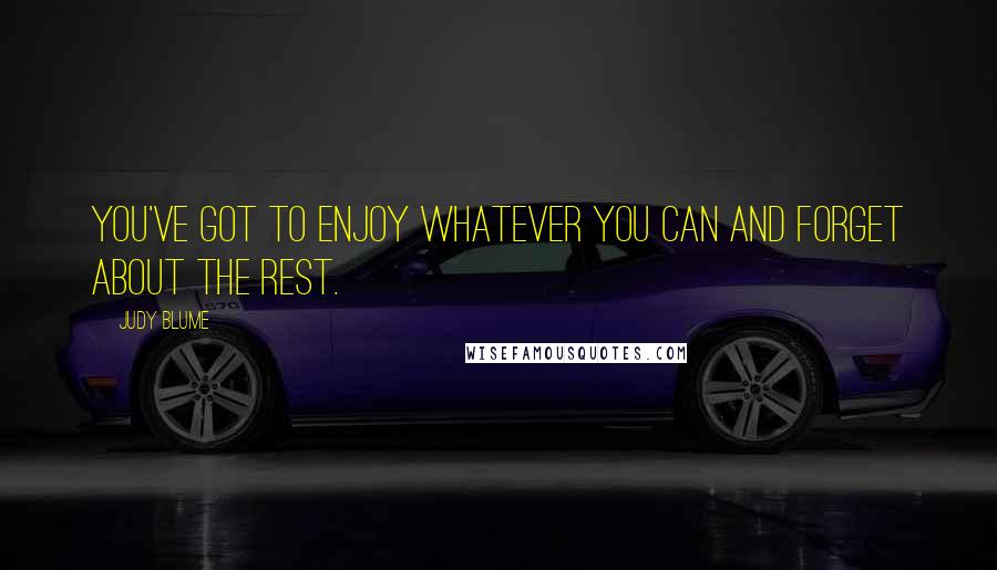 Judy Blume quotes: You've got to enjoy whatever you can and forget about the rest.