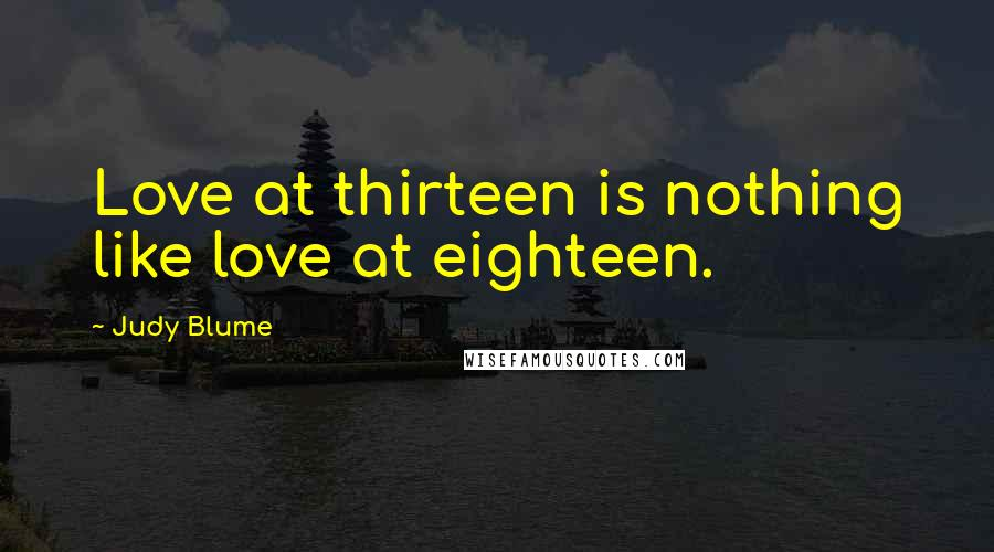 Judy Blume quotes: Love at thirteen is nothing like love at eighteen.