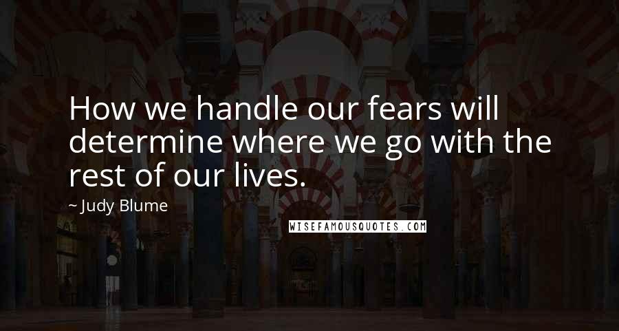 Judy Blume quotes: How we handle our fears will determine where we go with the rest of our lives.