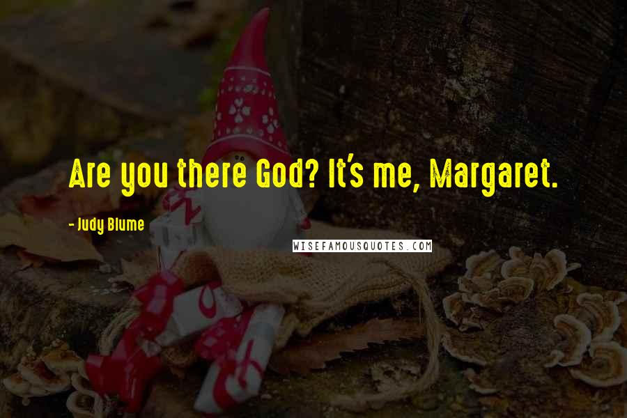 Judy Blume quotes: Are you there God? It's me, Margaret.