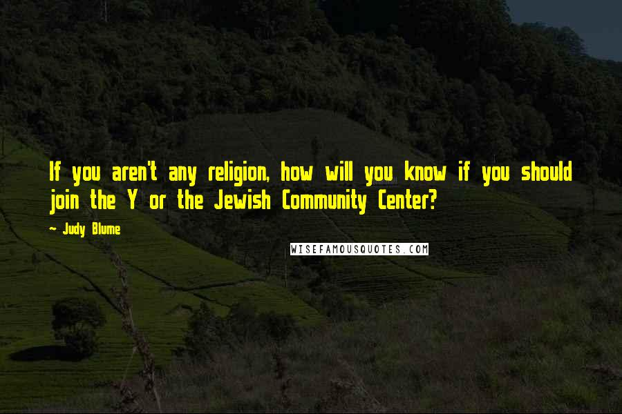 Judy Blume quotes: If you aren't any religion, how will you know if you should join the Y or the Jewish Community Center?