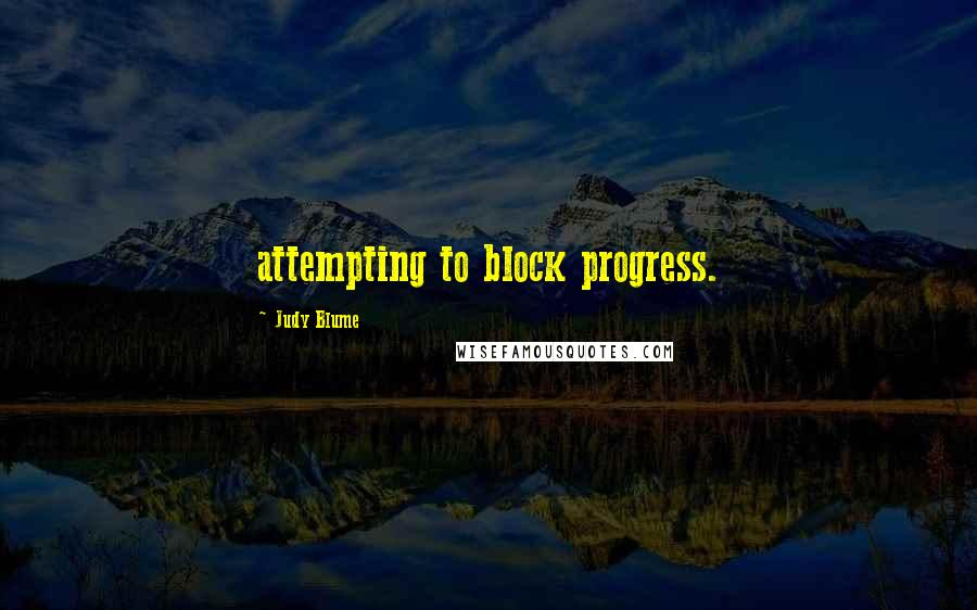 Judy Blume quotes: attempting to block progress.