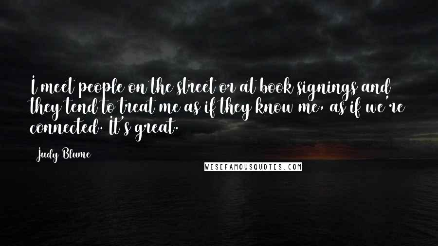 Judy Blume quotes: I meet people on the street or at book signings and they tend to treat me as if they know me, as if we're connected. It's great.