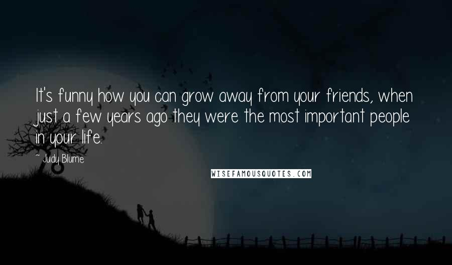 Judy Blume quotes: It's funny how you can grow away from your friends, when just a few years ago they were the most important people in your life.
