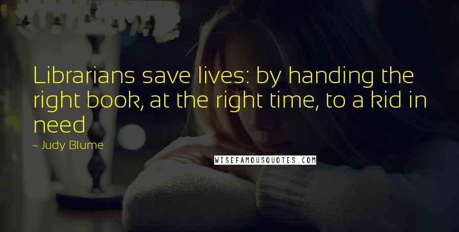 Judy Blume quotes: Librarians save lives: by handing the right book, at the right time, to a kid in need