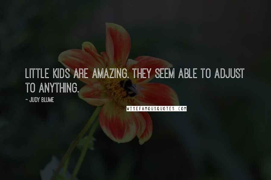 Judy Blume quotes: Little kids are amazing. They seem able to adjust to anything.