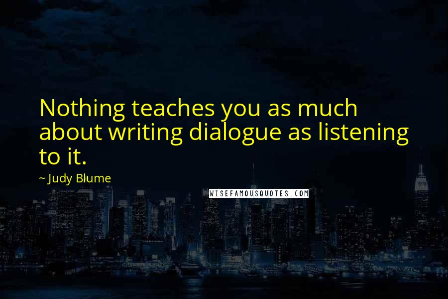 Judy Blume quotes: Nothing teaches you as much about writing dialogue as listening to it.