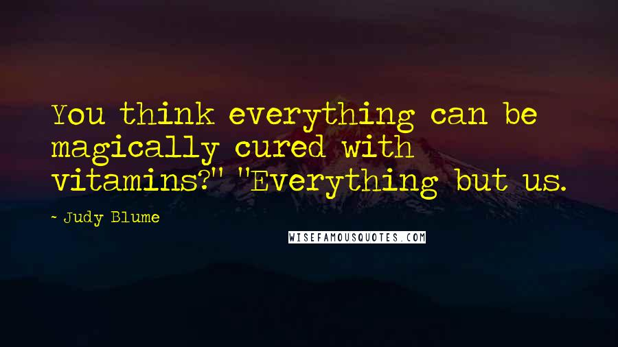 """Judy Blume quotes: You think everything can be magically cured with vitamins?"""" """"Everything but us."""