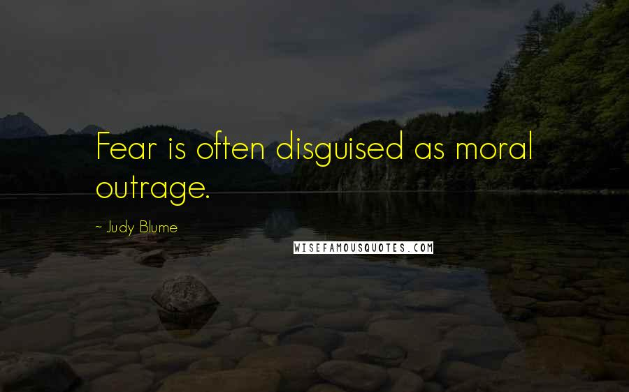 Judy Blume quotes: Fear is often disguised as moral outrage.