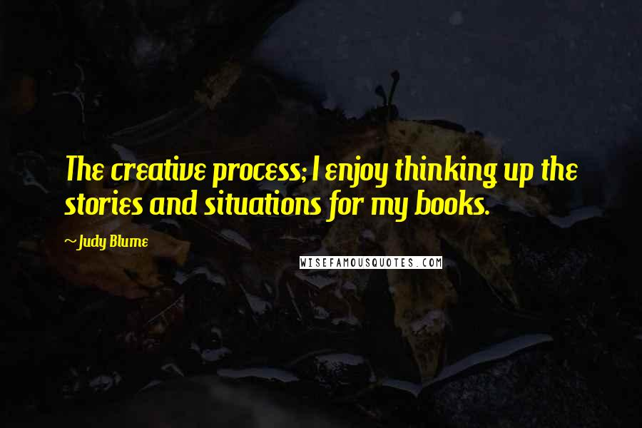 Judy Blume quotes: The creative process; I enjoy thinking up the stories and situations for my books.