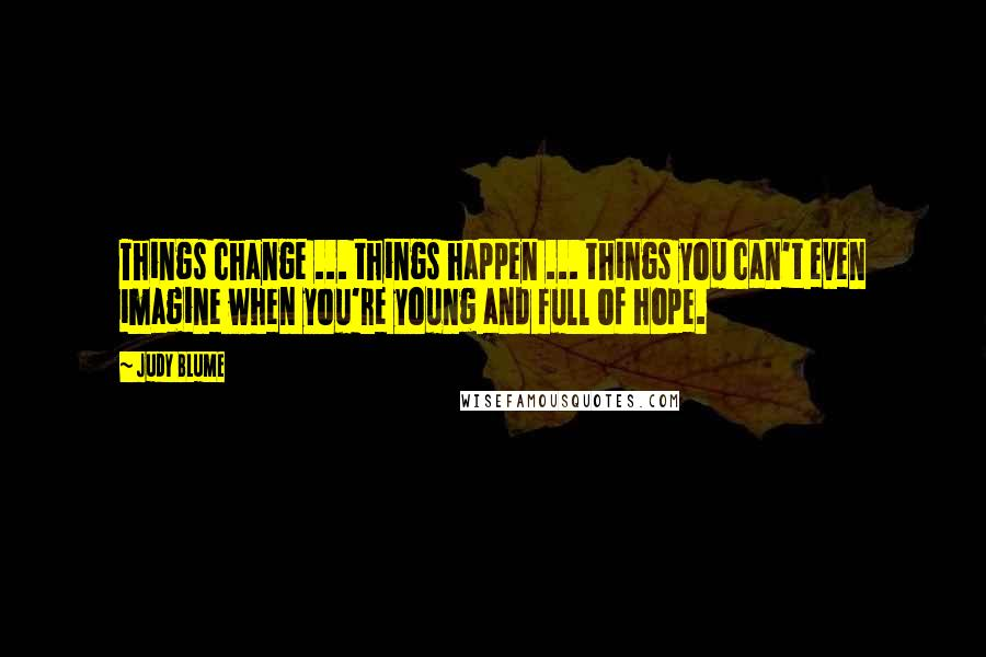 Judy Blume quotes: Things change ... things happen ... things you can't even imagine when you're young and full of hope.