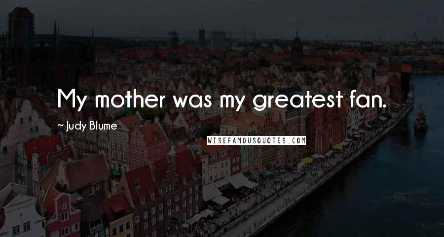 Judy Blume quotes: My mother was my greatest fan.