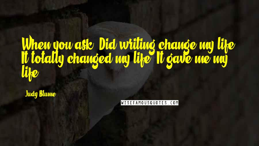 Judy Blume quotes: When you ask, Did writing change my life? It totally changed my life. It gave me my life.