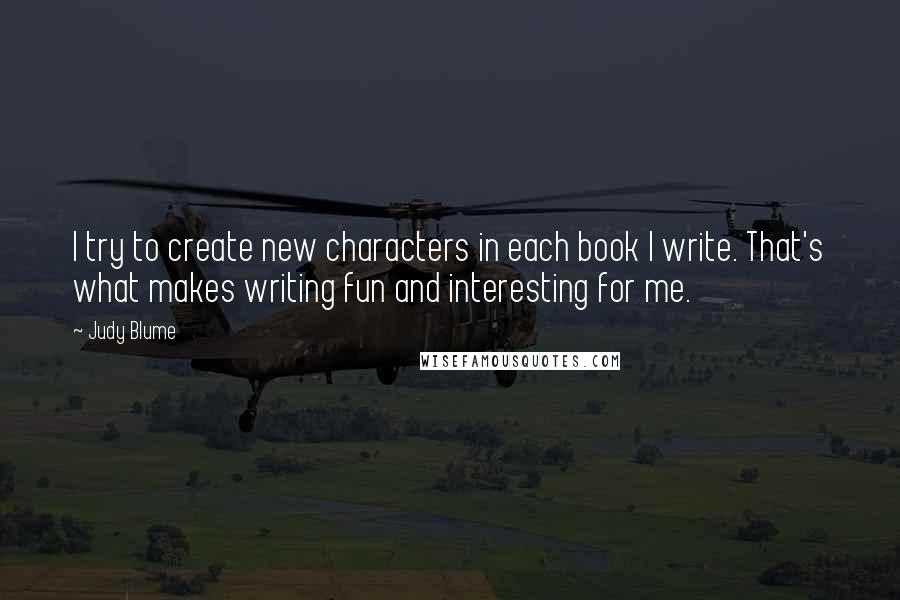Judy Blume quotes: I try to create new characters in each book I write. That's what makes writing fun and interesting for me.