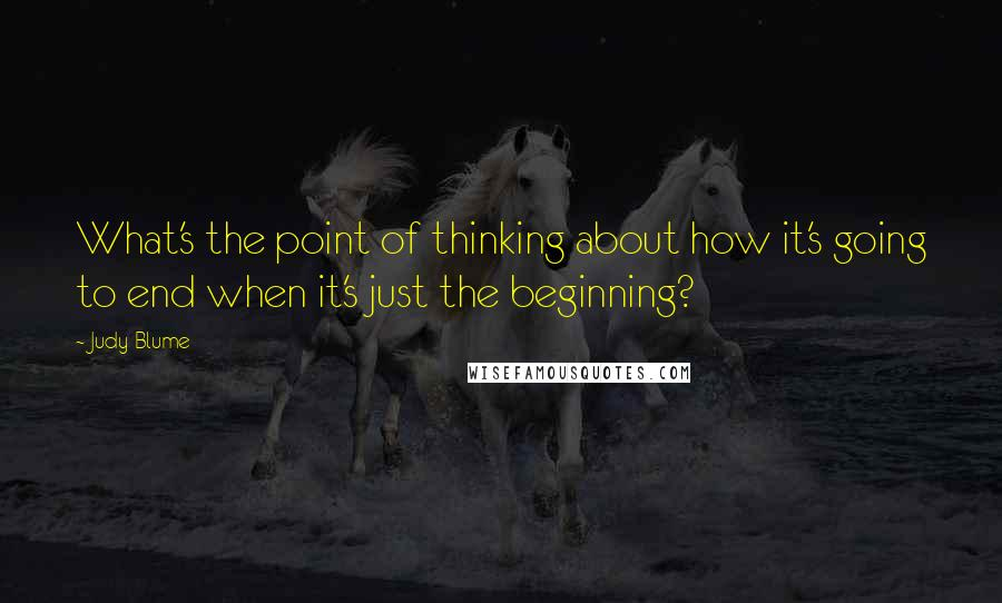Judy Blume quotes: What's the point of thinking about how it's going to end when it's just the beginning?