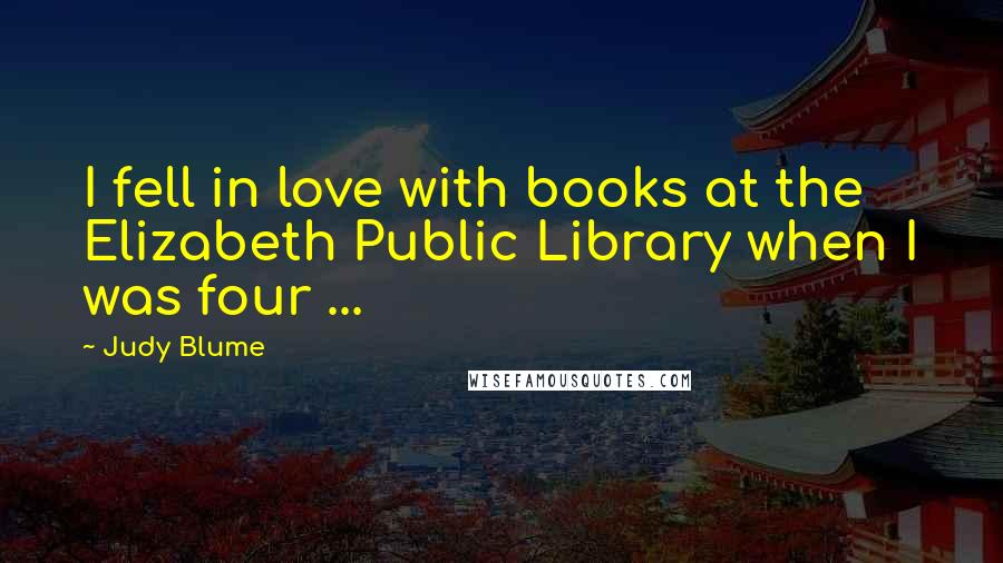 Judy Blume quotes: I fell in love with books at the Elizabeth Public Library when I was four ...