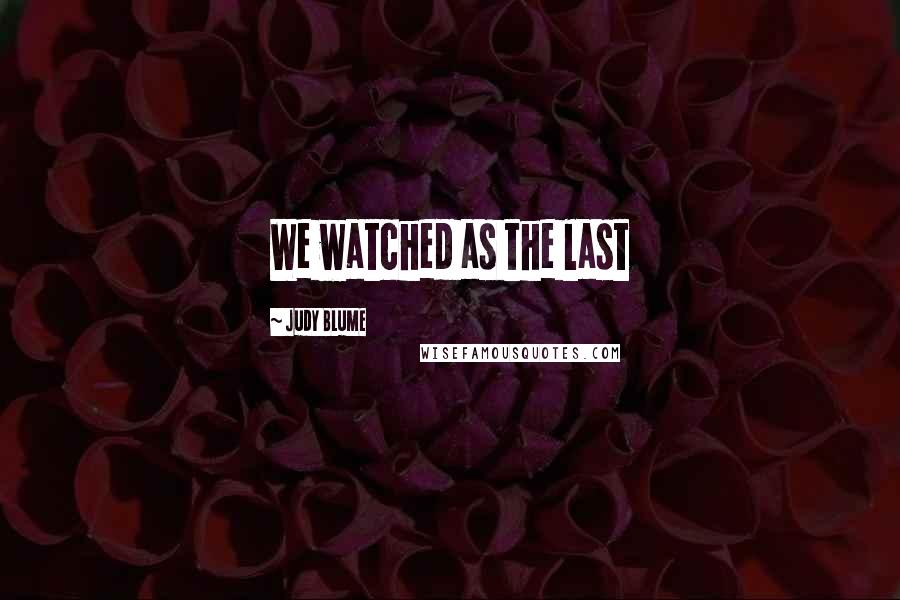 Judy Blume quotes: We watched as the last