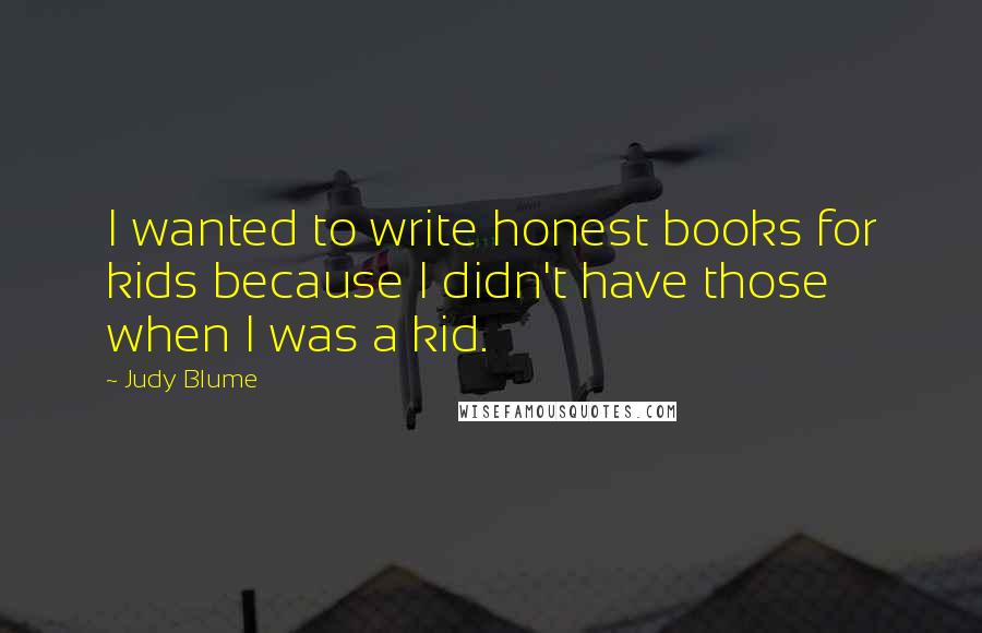 Judy Blume quotes: I wanted to write honest books for kids because I didn't have those when I was a kid.