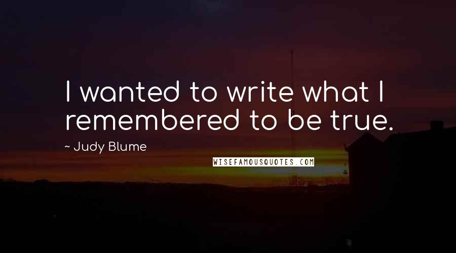 Judy Blume quotes: I wanted to write what I remembered to be true.