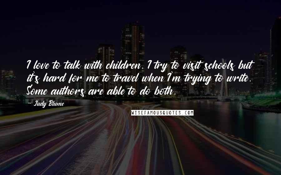 Judy Blume quotes: I love to talk with children. I try to visit schools but it's hard for me to travel when I'm trying to write. Some authors are able to do both.