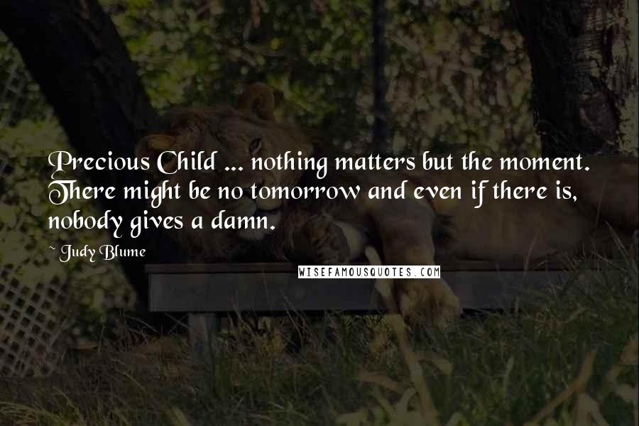 Judy Blume quotes: Precious Child ... nothing matters but the moment. There might be no tomorrow and even if there is, nobody gives a damn.