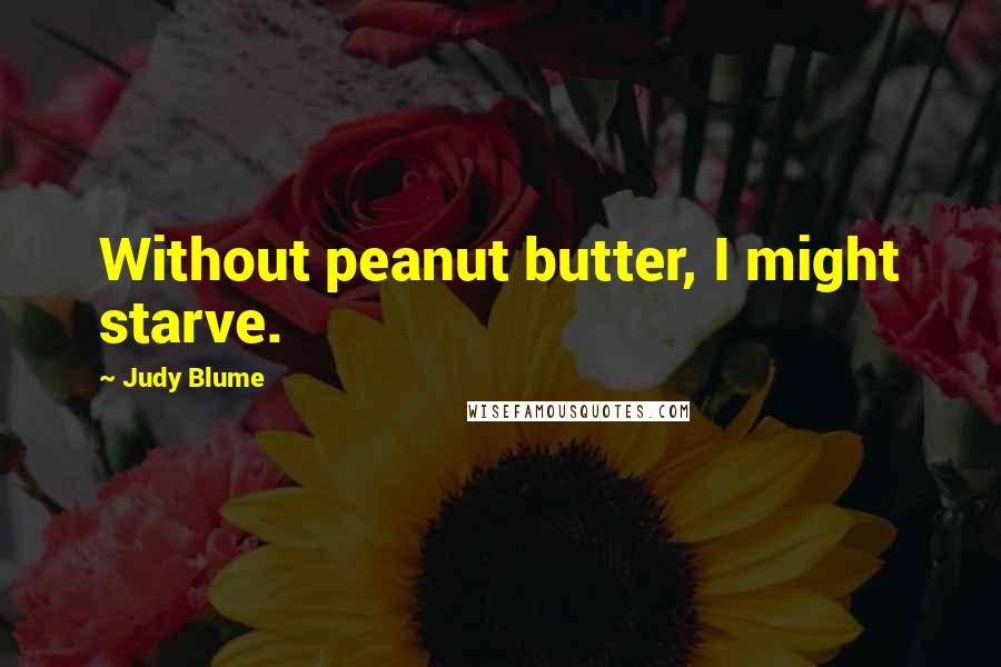 Judy Blume quotes: Without peanut butter, I might starve.