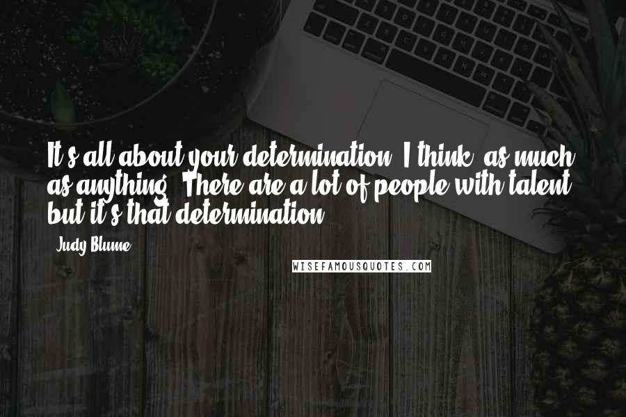 Judy Blume quotes: It's all about your determination, I think, as much as anything. There are a lot of people with talent, but it's that determination.