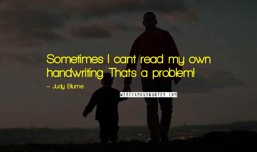 Judy Blume quotes: Sometimes I can't read my own handwriting. That's a problem!