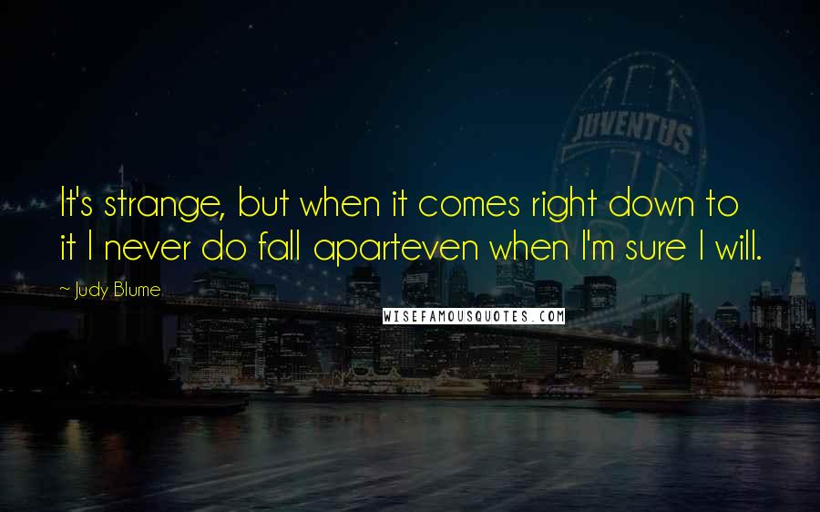 Judy Blume quotes: It's strange, but when it comes right down to it I never do fall aparteven when I'm sure I will.