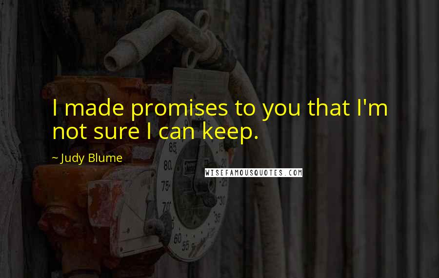 Judy Blume quotes: I made promises to you that I'm not sure I can keep.