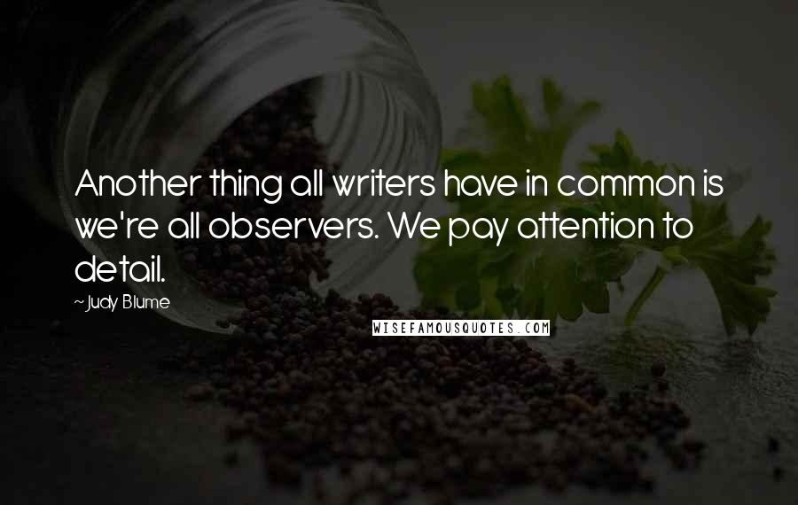 Judy Blume quotes: Another thing all writers have in common is we're all observers. We pay attention to detail.