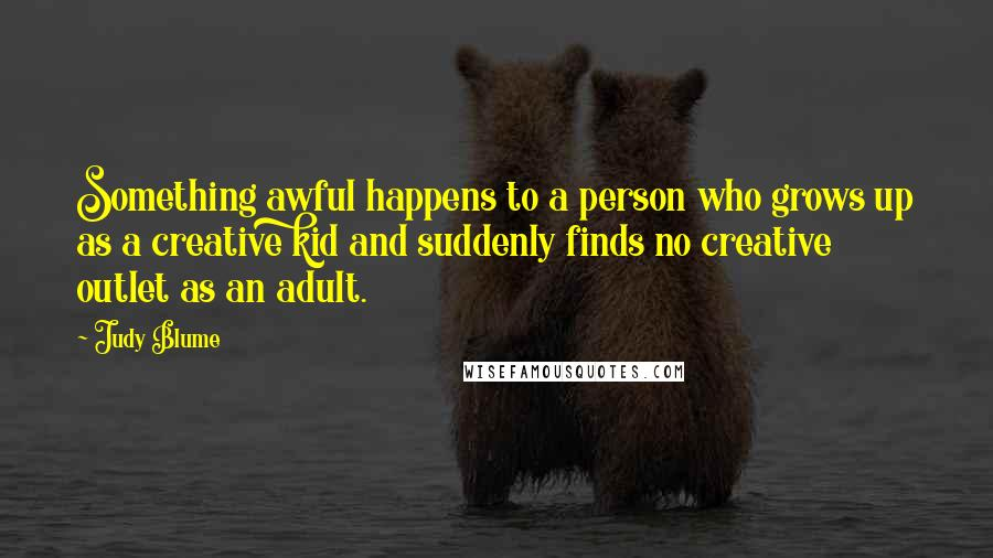 Judy Blume quotes: Something awful happens to a person who grows up as a creative kid and suddenly finds no creative outlet as an adult.
