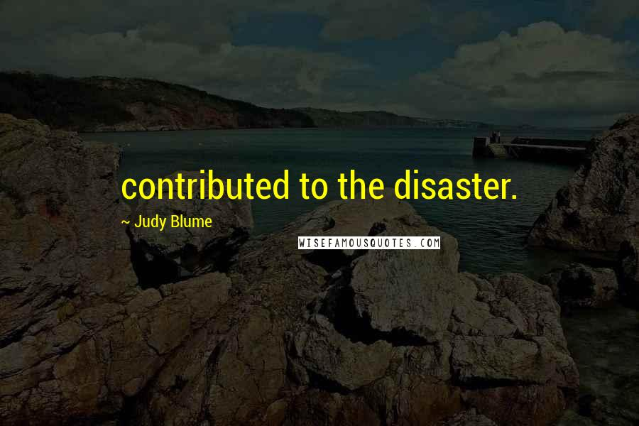 Judy Blume quotes: contributed to the disaster.