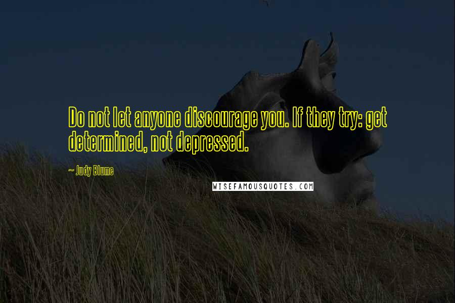 Judy Blume quotes: Do not let anyone discourage you. If they try: get determined, not depressed.