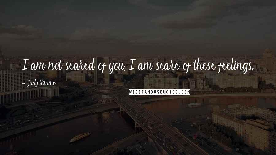 Judy Blume quotes: I am not scared of you, I am scare of these feelings.
