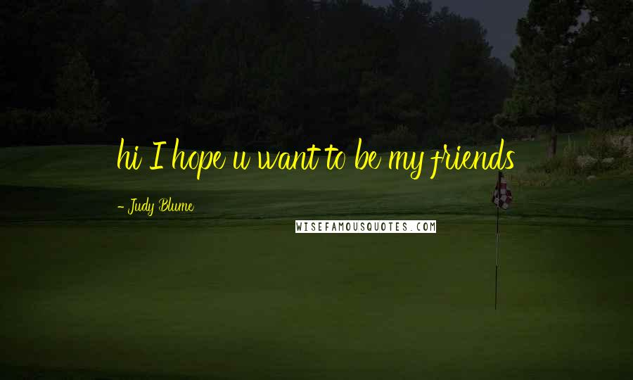 Judy Blume quotes: hi I hope u want to be my friends