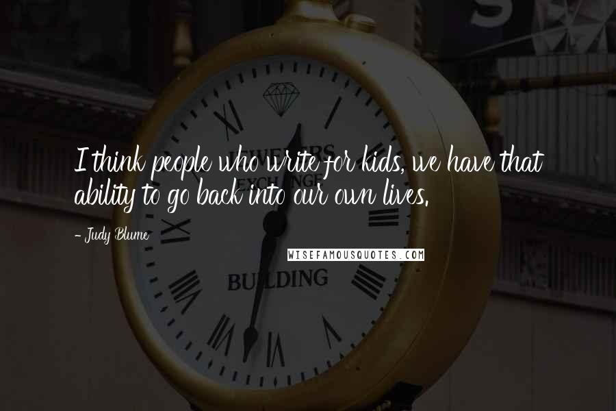 Judy Blume quotes: I think people who write for kids, we have that ability to go back into our own lives.